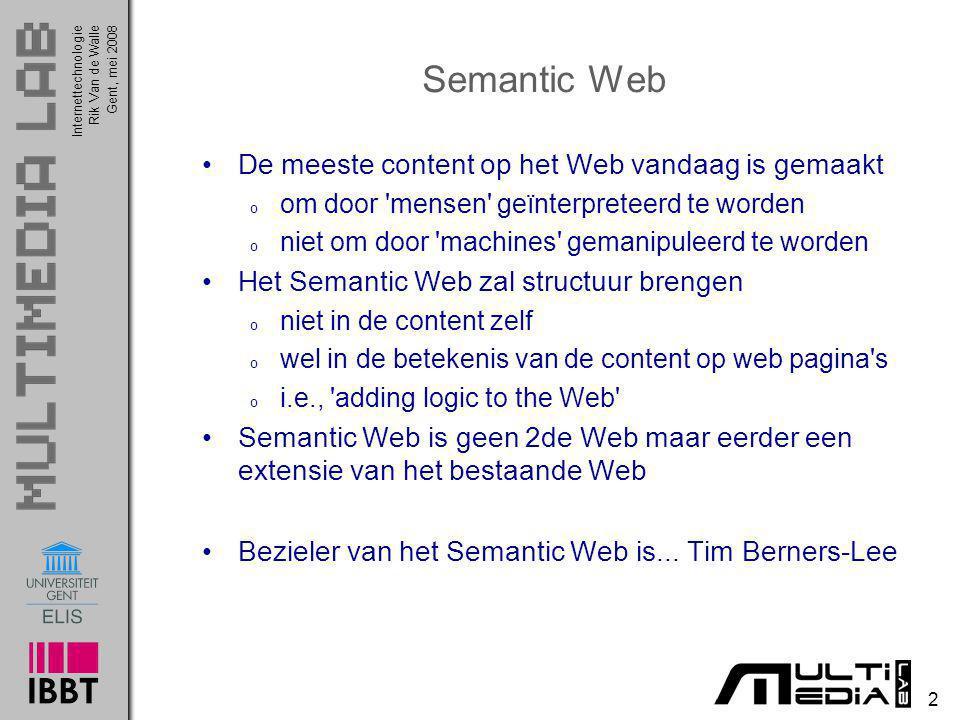 InternettechnologieRik Van de WalleGent, mei 2008 2 Semantic Web De meeste content op het Web vandaag is gemaakt o om door 'mensen' geïnterpreteerd te