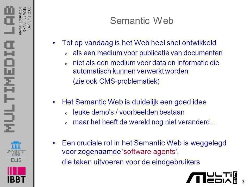 InternettechnologieRik Van de WalleGent, mei 2008 24 Web Ontology Language (OWL) - Conclusie Dit voorbeeld heeft aangetoond hoe een Web Agent applicatie in staat was om o dynamisch een XML document uit een website te verwerken o dit ondanks het feit dat het XML document een terminologie gebruikte die verschillend is dan de terminologie gebruikt in de aanvraag van de gebruiker o interoperabiliteit werd verwezenlijkt met behulp van een OWL Dit voorbeeld demonstreert eveneens dat er een mooie scheiding ontstaat tussen de o applicatielogica (Web Agent) o semantische definities (camera.owl)