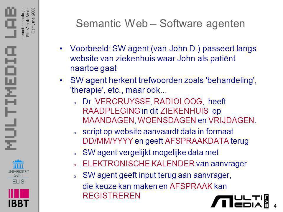 InternettechnologieRik Van de WalleGent, mei 2008 4 Semantic Web – Software agenten Voorbeeld: SW agent (van John D.) passeert langs website van ziekenhuis waar John als patiënt naartoe gaat SW agent herkent trefwoorden zoals behandeling , therapie , etc., maar ook...