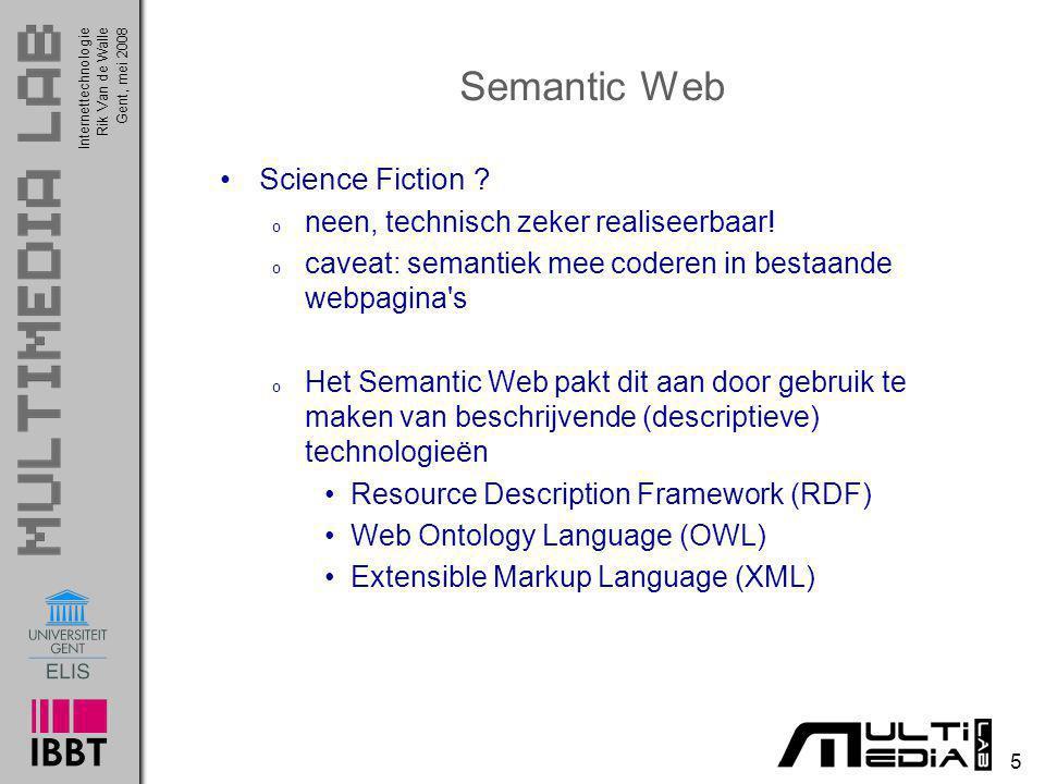 InternettechnologieRik Van de WalleGent, mei 2008 16 Web Ontology Language (OWL) Het positieve aan het Semantic Web is dat het gebruikmaakt van zaken die vandaag reeds bestaan: XML, RDF Er is nog een probleem, bv.