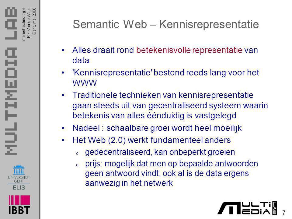 InternettechnologieRik Van de WalleGent, mei 2008 7 Semantic Web – Kennisrepresentatie Alles draait rond betekenisvolle representatie van data 'Kennis