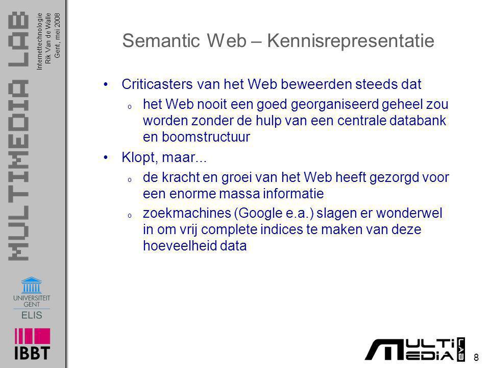 InternettechnologieRik Van de WalleGent, mei 2008 8 Semantic Web – Kennisrepresentatie Criticasters van het Web beweerden steeds dat o het Web nooit e