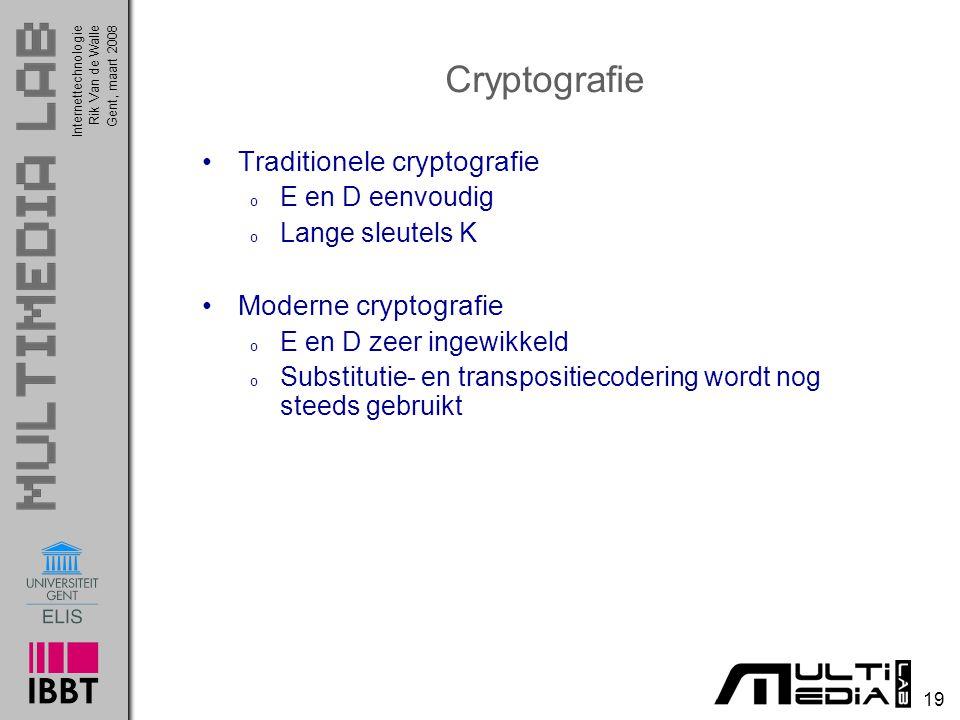 Internettechnologie 19 Rik Van de WalleGent, maart 2008 Cryptografie Traditionele cryptografie o E en D eenvoudig o Lange sleutels K Moderne cryptografie o E en D zeer ingewikkeld o Substitutie- en transpositiecodering wordt nog steeds gebruikt
