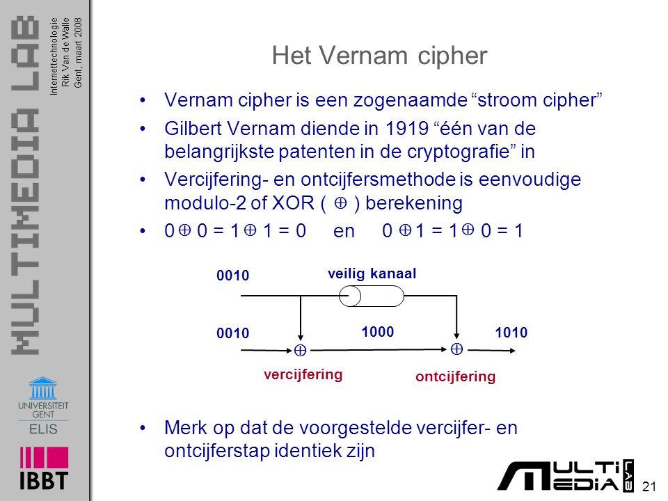Internettechnologie 21 Rik Van de WalleGent, maart 2008 Het Vernam cipher Vernam cipher is een zogenaamde stroom cipher Gilbert Vernam diende in 1919 één van de belangrijkste patenten in de cryptografie in Vercijfering- en ontcijfersmethode is eenvoudige modulo-2 of XOR ( ) berekening 0 0 = 1 1 = 0 en 0 1 = 1 0 = 1 Merk op dat de voorgestelde vercijfer- en ontcijferstap identiek zijn  0010  1000 1010 veilig kanaal ontcijfering vercijfering    