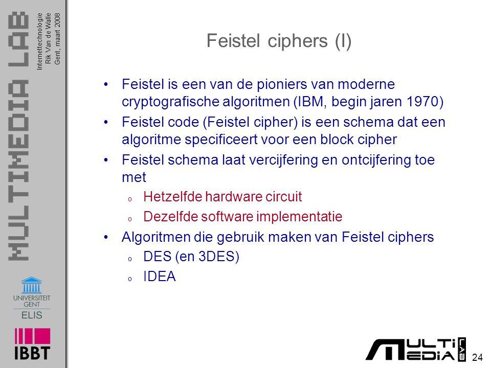 Internettechnologie 24 Rik Van de WalleGent, maart 2008 Feistel ciphers (I) Feistel is een van de pioniers van moderne cryptografische algoritmen (IBM, begin jaren 1970) Feistel code (Feistel cipher) is een schema dat een algoritme specificeert voor een block cipher Feistel schema laat vercijfering en ontcijfering toe met o Hetzelfde hardware circuit o Dezelfde software implementatie Algoritmen die gebruik maken van Feistel ciphers o DES (en 3DES) o IDEA