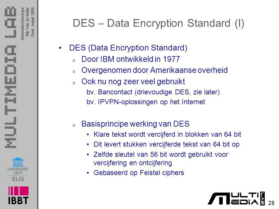 Internettechnologie 28 Rik Van de WalleGent, maart 2008 DES – Data Encryption Standard (I) DES (Data Encryption Standard) o Door IBM ontwikkeld in 1977 o Overgenomen door Amerikaanse overheid o Ook nu nog zeer veel gebruikt bv.
