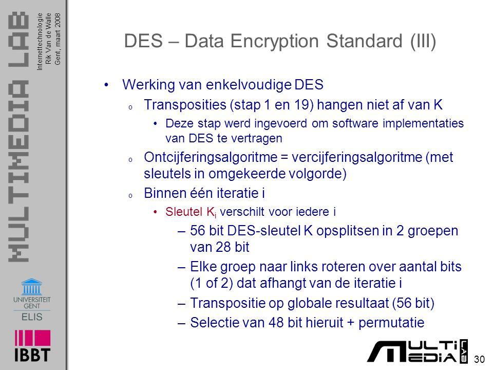 Internettechnologie 30 Rik Van de WalleGent, maart 2008 DES – Data Encryption Standard (III) Werking van enkelvoudige DES o Transposities (stap 1 en 19) hangen niet af van K Deze stap werd ingevoerd om software implementaties van DES te vertragen o Ontcijferingsalgoritme = vercijferingsalgoritme (met sleutels in omgekeerde volgorde) o Binnen één iteratie i Sleutel K i verschilt voor iedere i –56 bit DES-sleutel K opsplitsen in 2 groepen van 28 bit –Elke groep naar links roteren over aantal bits (1 of 2) dat afhangt van de iteratie i –Transpositie op globale resultaat (56 bit) –Selectie van 48 bit hieruit + permutatie