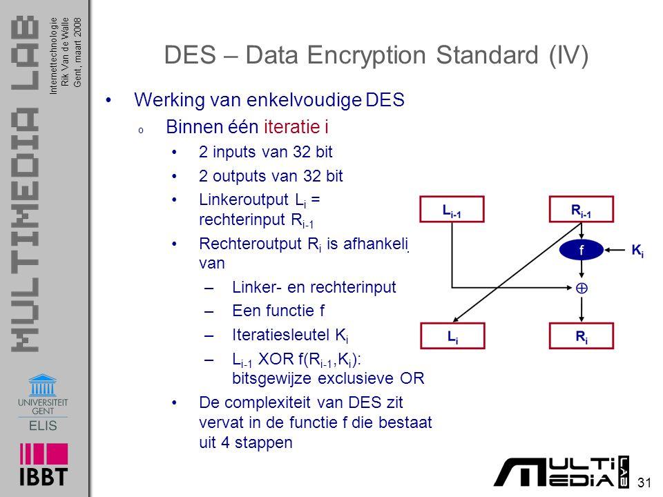 Internettechnologie 31 Rik Van de WalleGent, maart 2008 DES – Data Encryption Standard (IV) Werking van enkelvoudige DES o Binnen één iteratie i 2 inputs van 32 bit 2 outputs van 32 bit Linkeroutput L i = rechterinput R i-1 Rechteroutput R i is afhankelijk van –Linker- en rechterinput –Een functie f –Iteratiesleutel K i –L i-1 XOR f(R i-1,K i ): bitsgewijze exclusieve OR De complexiteit van DES zit vervat in de functie f die bestaat uit 4 stappen