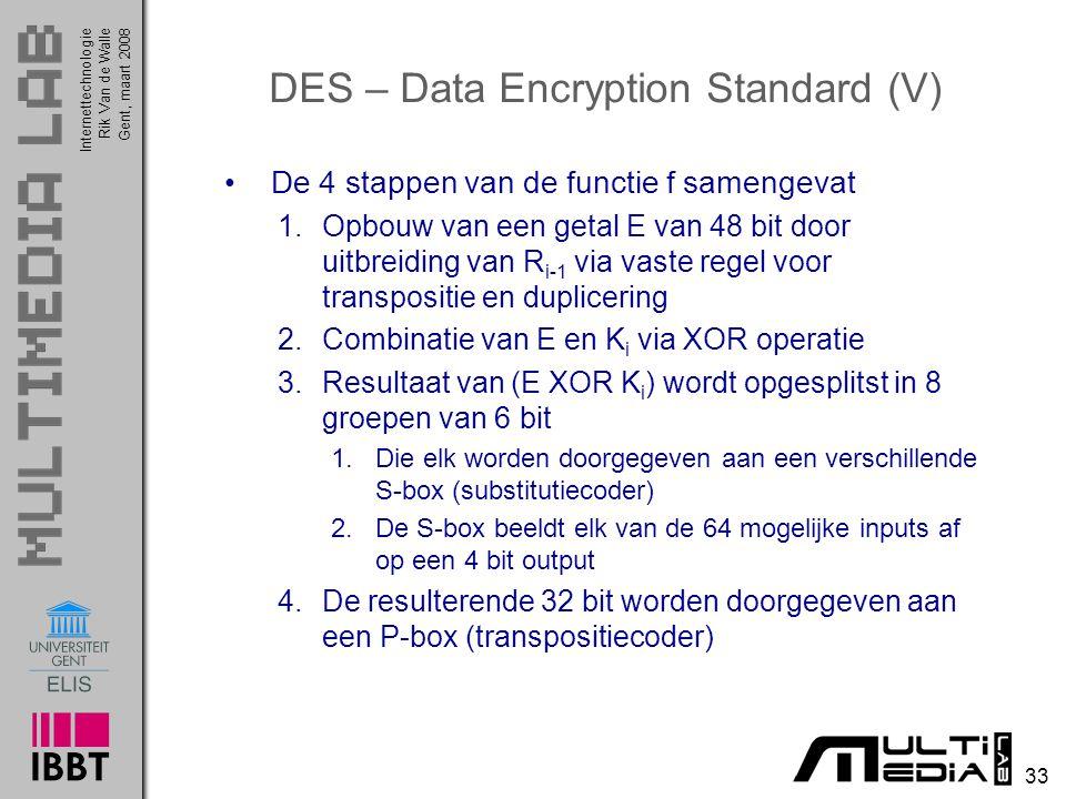 Internettechnologie 33 Rik Van de WalleGent, maart 2008 DES – Data Encryption Standard (V) De 4 stappen van de functie f samengevat 1.Opbouw van een getal E van 48 bit door uitbreiding van R i-1 via vaste regel voor transpositie en duplicering 2.Combinatie van E en K i via XOR operatie 3.Resultaat van (E XOR K i ) wordt opgesplitst in 8 groepen van 6 bit 1.Die elk worden doorgegeven aan een verschillende S-box (substitutiecoder) 2.De S-box beeldt elk van de 64 mogelijke inputs af op een 4 bit output 4.De resulterende 32 bit worden doorgegeven aan een P-box (transpositiecoder)