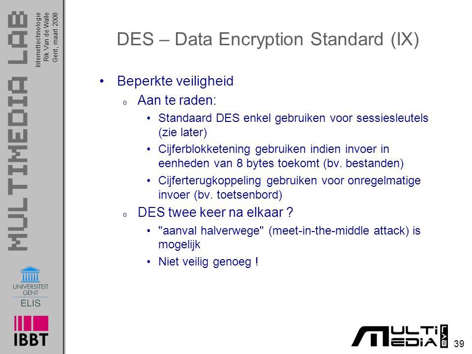 Internettechnologie 39 Rik Van de WalleGent, maart 2008 DES – Data Encryption Standard (IX) Beperkte veiligheid o Aan te raden: Standaard DES enkel gebruiken voor sessiesleutels (zie later) Cijferblokketening gebruiken indien invoer in eenheden van 8 bytes toekomt (bv.