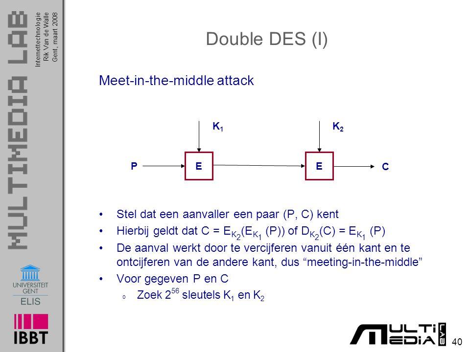 Internettechnologie 40 Rik Van de WalleGent, maart 2008 Meet-in-the-middle attack Stel dat een aanvaller een paar (P, C) kent Hierbij geldt dat C = E K 2 (E K 1 (P)) of D K 2 (C) = E K 1 (P) De aanval werkt door te vercijferen vanuit één kant en te ontcijferen van de andere kant, dus meeting-in-the-middle Voor gegeven P en C o Zoek 2 56 sleutels K 1 en K 2 Double DES (I) K1K1 P C E K2K2 E