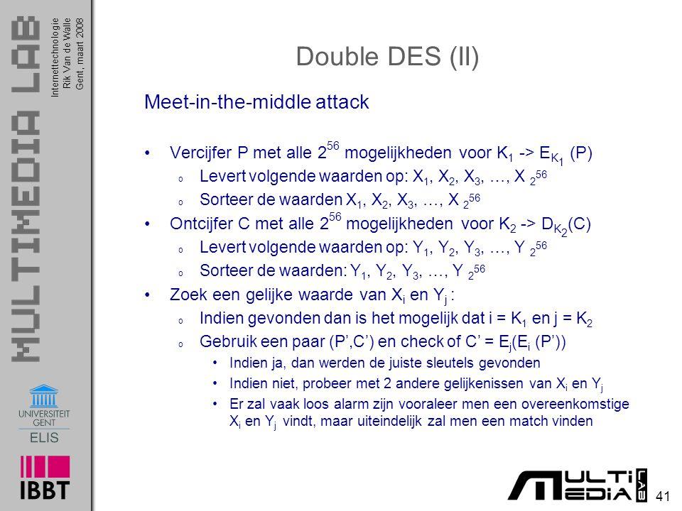 Internettechnologie 41 Rik Van de WalleGent, maart 2008 Double DES (II) Meet-in-the-middle attack Vercijfer P met alle 2 56 mogelijkheden voor K 1 -> E K 1 (P) o Levert volgende waarden op: X 1, X 2, X 3, …, X 2 56 o Sorteer de waarden X 1, X 2, X 3, …, X 2 56 Ontcijfer C met alle 2 56 mogelijkheden voor K 2 -> D K 2 (C) o Levert volgende waarden op: Y 1, Y 2, Y 3, …, Y 2 56 o Sorteer de waarden: Y 1, Y 2, Y 3, …, Y 2 56 Zoek een gelijke waarde van X i en Y j : o Indien gevonden dan is het mogelijk dat i = K 1 en j = K 2 o Gebruik een paar (P',C') en check of C' = E j (E i (P')) Indien ja, dan werden de juiste sleutels gevonden Indien niet, probeer met 2 andere gelijkenissen van X i en Y j Er zal vaak loos alarm zijn vooraleer men een overeenkomstige X i en Y j vindt, maar uiteindelijk zal men een match vinden