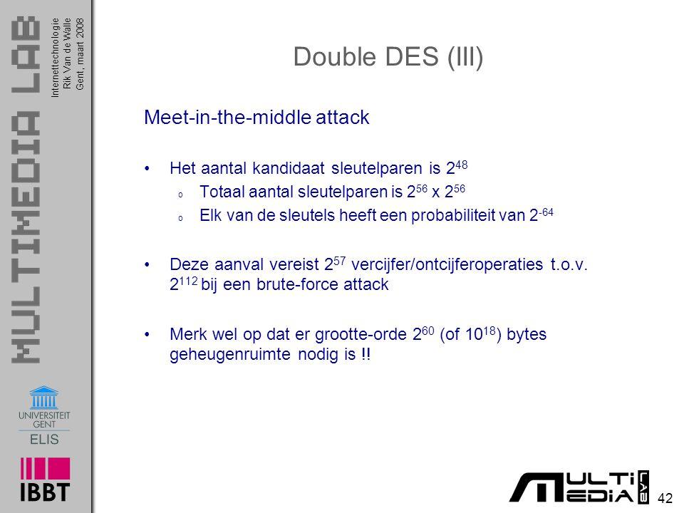 Internettechnologie 42 Rik Van de WalleGent, maart 2008 Double DES (III) Meet-in-the-middle attack Het aantal kandidaat sleutelparen is 2 48 o Totaal aantal sleutelparen is 2 56 x 2 56 o Elk van de sleutels heeft een probabiliteit van 2 -64 Deze aanval vereist 2 57 vercijfer/ontcijferoperaties t.o.v.