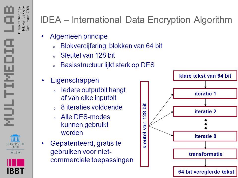 Internettechnologie 44 Rik Van de WalleGent, maart 2008 IDEA – International Data Encryption Algorithm Algemeen principe o Blokvercijfering, blokken van 64 bit o Sleutel van 128 bit o Basisstructuur lijkt sterk op DES klare tekst van 64 bit iteratie 8 iteratie 1iteratie 2transformatie64 bit vercijferde tekst sleutel van 128 bit Eigenschappen o Iedere outputbit hangt af van elke inputbit o 8 iteraties voldoende o Alle DES-modes kunnen gebruikt worden Gepatenteerd, gratis te gebruiken voor niet- commerciële toepassingen