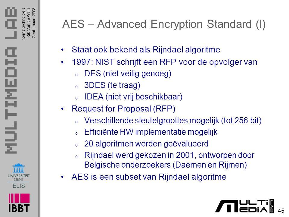 Internettechnologie 45 Rik Van de WalleGent, maart 2008 AES – Advanced Encryption Standard (I) Staat ook bekend als Rijndael algoritme 1997: NIST schrijft een RFP voor de opvolger van o DES (niet veilig genoeg) o 3DES (te traag) o IDEA (niet vrij beschikbaar) Request for Proposal (RFP) o Verschillende sleutelgroottes mogelijk (tot 256 bit) o Efficiënte HW implementatie mogelijk o 20 algoritmen werden geëvalueerd o Rijndael werd gekozen in 2001, ontworpen door Belgische onderzoekers (Daemen en Rijmen) AES is een subset van Rijndael algoritme