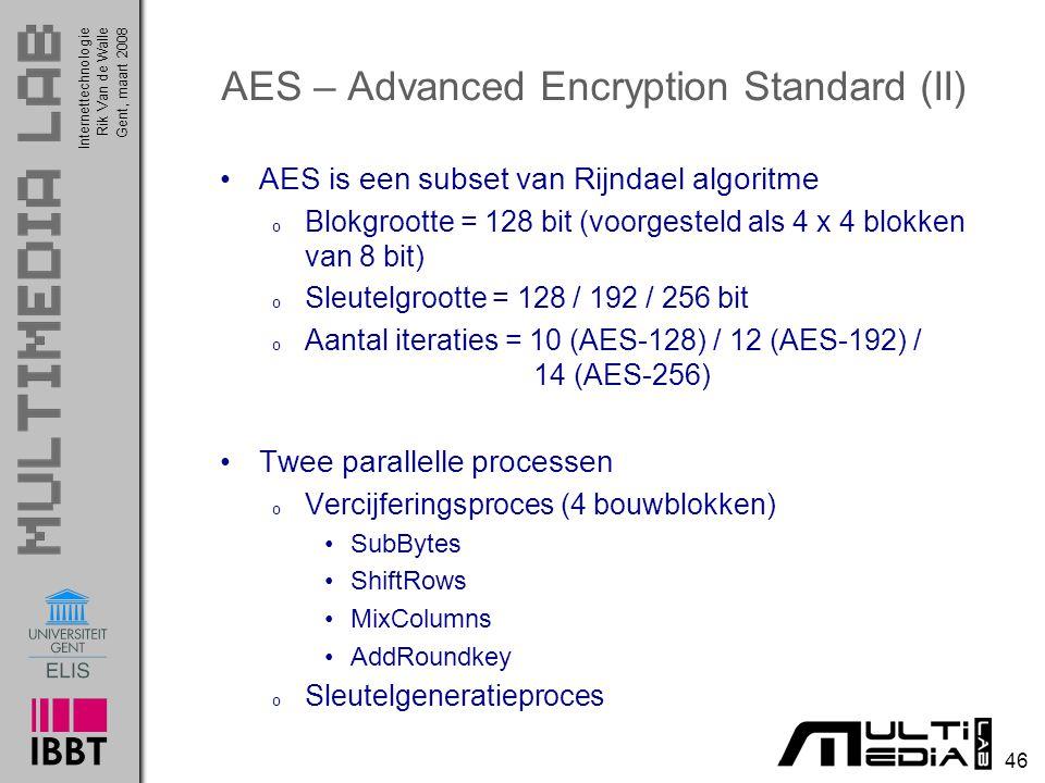 Internettechnologie 46 Rik Van de WalleGent, maart 2008 AES – Advanced Encryption Standard (II) AES is een subset van Rijndael algoritme o Blokgrootte = 128 bit (voorgesteld als 4 x 4 blokken van 8 bit) o Sleutelgrootte = 128 / 192 / 256 bit o Aantal iteraties = 10 (AES-128) / 12 (AES-192) / 14 (AES-256) Twee parallelle processen o Vercijferingsproces (4 bouwblokken) SubBytes ShiftRows MixColumns AddRoundkey o Sleutelgeneratieproces