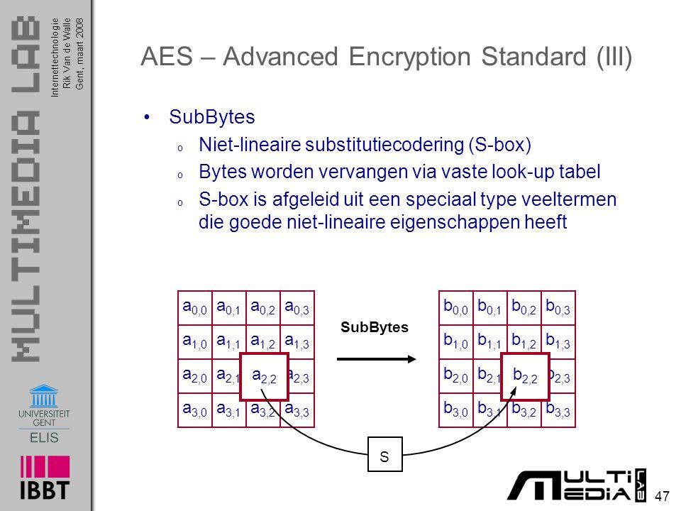 Internettechnologie 47 Rik Van de WalleGent, maart 2008 AES – Advanced Encryption Standard (III) SubBytes o Niet-lineaire substitutiecodering (S-box) o Bytes worden vervangen via vaste look-up tabel o S-box is afgeleid uit een speciaal type veeltermen die goede niet-lineaire eigenschappen heeft a 0,0 a 0,1 a 0,2 a 0,3 a 1,0 a 1,1 a 1,2 a 1,3 a 2,0 a 2,1 a 2,2 a 2,3 a 3,0 a 3,1 a 3,2 a 3,3 b 0,0 b 0,1 b 0,2 b 0,3 b 1,0 b 1,1 b 1,2 b 1,3 b 2,0 b 2,1 b 2,2 b 2,3 b 3,0 b 3,1 b 3,2 b 3,3 a 2,2 b 2,2 S SubBytes