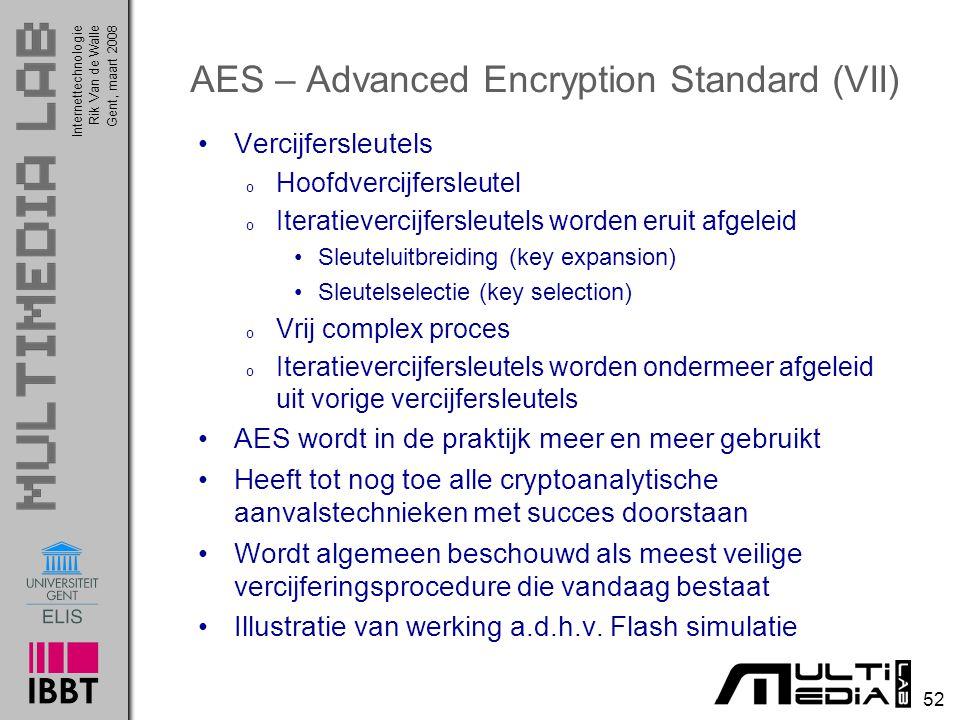 Internettechnologie 52 Rik Van de WalleGent, maart 2008 AES – Advanced Encryption Standard (VII) Vercijfersleutels o Hoofdvercijfersleutel o Iteratievercijfersleutels worden eruit afgeleid Sleuteluitbreiding (key expansion) Sleutelselectie (key selection) o Vrij complex proces o Iteratievercijfersleutels worden ondermeer afgeleid uit vorige vercijfersleutels AES wordt in de praktijk meer en meer gebruikt Heeft tot nog toe alle cryptoanalytische aanvalstechnieken met succes doorstaan Wordt algemeen beschouwd als meest veilige vercijferingsprocedure die vandaag bestaat Illustratie van werking a.d.h.v.