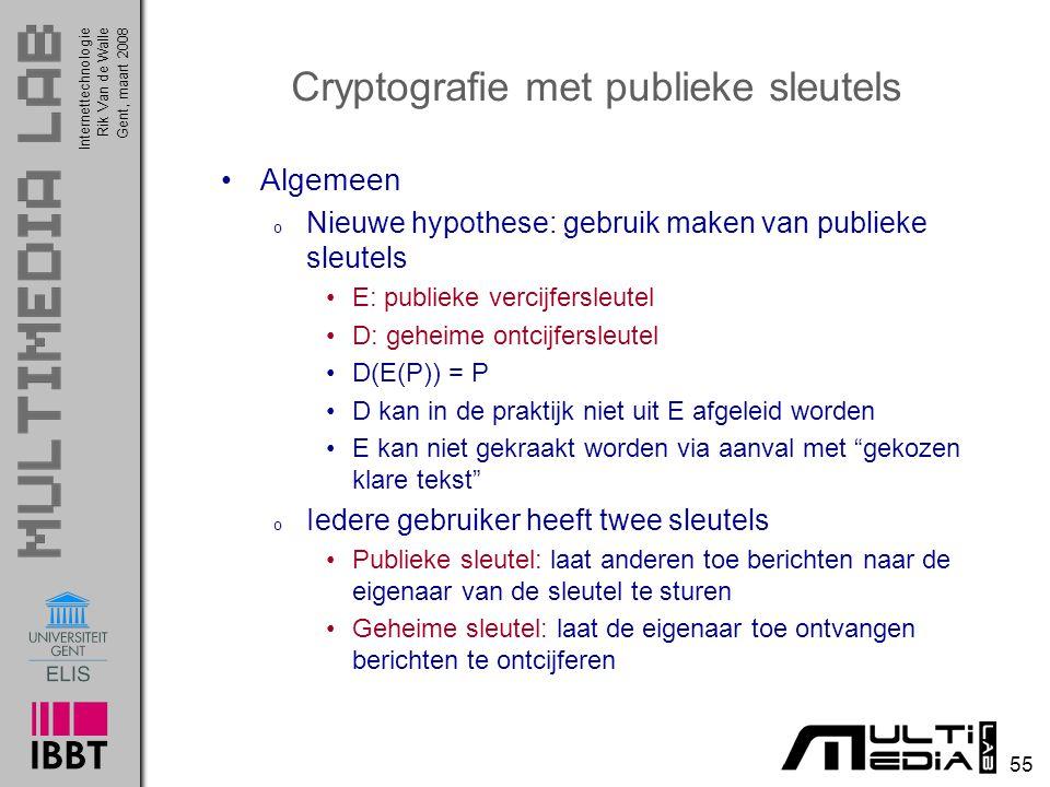 Internettechnologie 55 Rik Van de WalleGent, maart 2008 Cryptografie met publieke sleutels Algemeen o Nieuwe hypothese: gebruik maken van publieke sleutels E: publieke vercijfersleutel D: geheime ontcijfersleutel D(E(P)) = P D kan in de praktijk niet uit E afgeleid worden E kan niet gekraakt worden via aanval met gekozen klare tekst o Iedere gebruiker heeft twee sleutels Publieke sleutel: laat anderen toe berichten naar de eigenaar van de sleutel te sturen Geheime sleutel: laat de eigenaar toe ontvangen berichten te ontcijferen