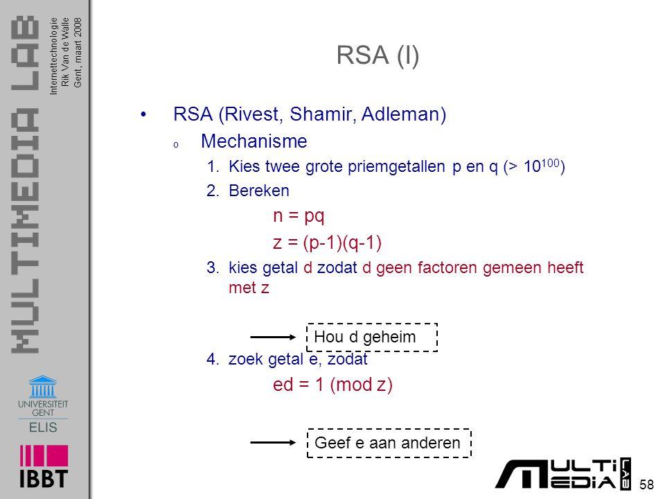 Internettechnologie 58 Rik Van de WalleGent, maart 2008 RSA (Rivest, Shamir, Adleman) o Mechanisme 1.Kies twee grote priemgetallen p en q (> 10 100 ) 2.Bereken n = pq z = (p-1)(q-1) 3.kies getal d zodat d geen factoren gemeen heeft met z 4.zoek getal e, zodat ed = 1 (mod z) RSA (I) Hou d geheimGeef e aan anderen
