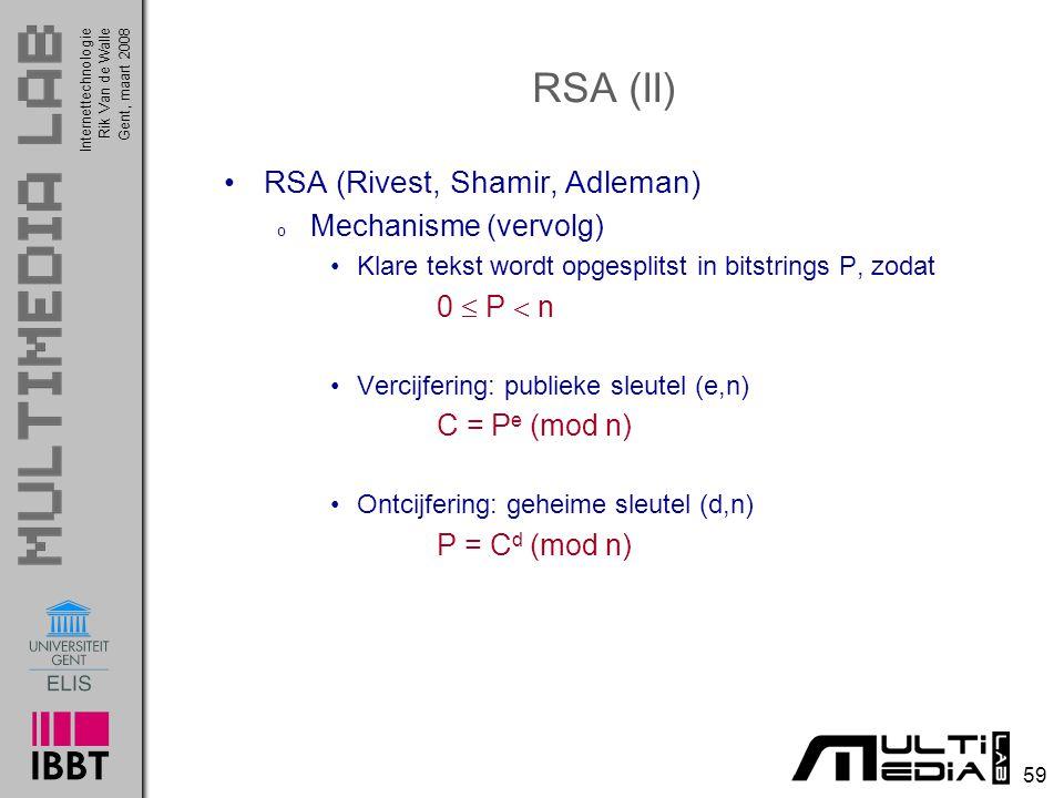 Internettechnologie 59 Rik Van de WalleGent, maart 2008 RSA (II) RSA (Rivest, Shamir, Adleman) o Mechanisme (vervolg) Klare tekst wordt opgesplitst in bitstrings P, zodat 0  P  n Vercijfering: publieke sleutel (e,n) C = P e (mod n) Ontcijfering: geheime sleutel (d,n) P = C d (mod n)