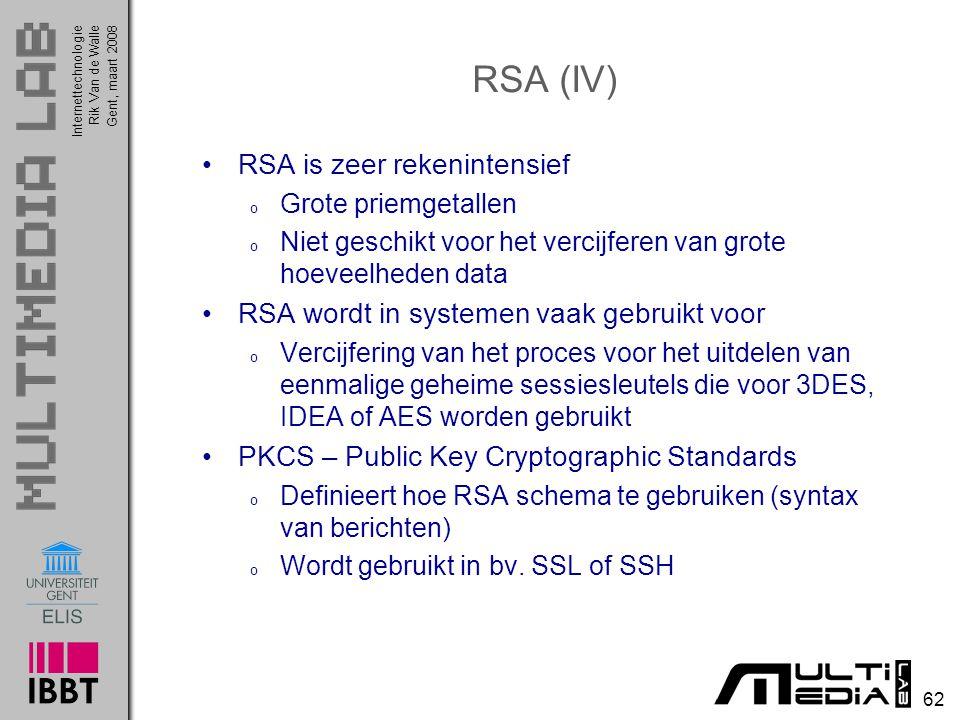 Internettechnologie 62 Rik Van de WalleGent, maart 2008 RSA (IV) RSA is zeer rekenintensief o Grote priemgetallen o Niet geschikt voor het vercijferen van grote hoeveelheden data RSA wordt in systemen vaak gebruikt voor o Vercijfering van het proces voor het uitdelen van eenmalige geheime sessiesleutels die voor 3DES, IDEA of AES worden gebruikt PKCS – Public Key Cryptographic Standards o Definieert hoe RSA schema te gebruiken (syntax van berichten) o Wordt gebruikt in bv.
