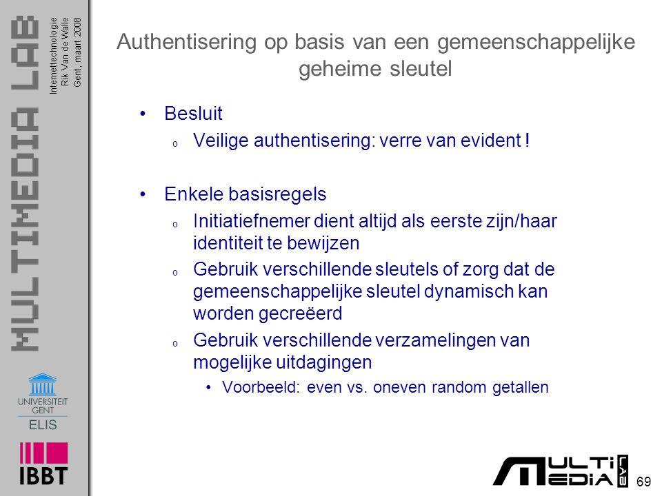 Internettechnologie 69 Rik Van de WalleGent, maart 2008 Authentisering op basis van een gemeenschappelijke geheime sleutel Besluit o Veilige authentisering: verre van evident .