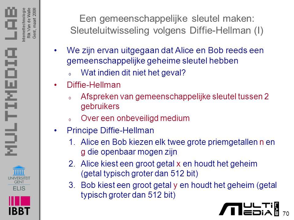 Internettechnologie 70 Rik Van de WalleGent, maart 2008 Een gemeenschappelijke sleutel maken: Sleuteluitwisseling volgens Diffie-Hellman (I) We zijn ervan uitgegaan dat Alice en Bob reeds een gemeenschappelijke geheime sleutel hebben o Wat indien dit niet het geval.