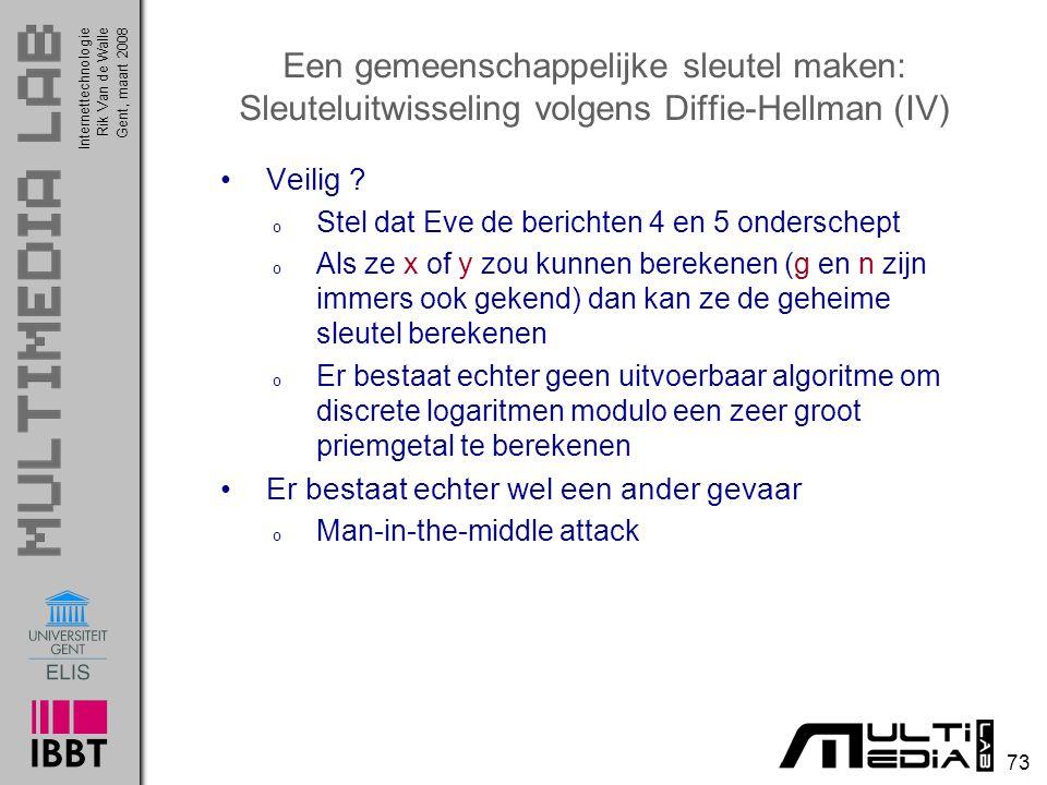 Internettechnologie 73 Rik Van de WalleGent, maart 2008 Een gemeenschappelijke sleutel maken: Sleuteluitwisseling volgens Diffie-Hellman (IV) Veilig .
