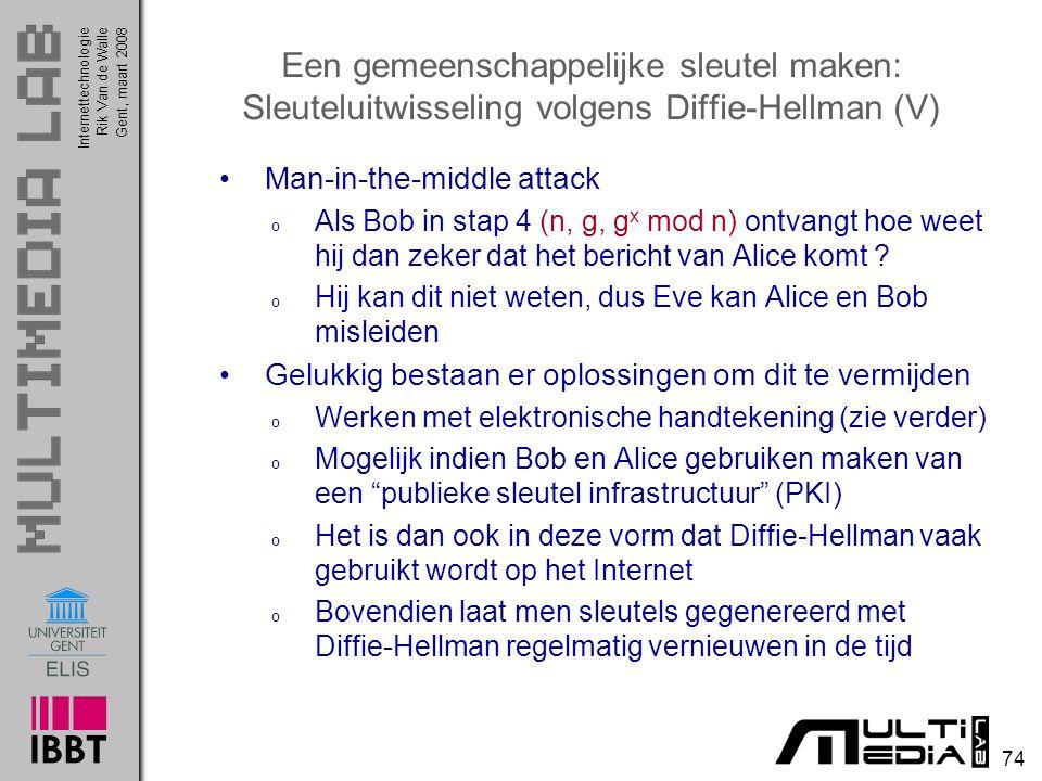 Internettechnologie 74 Rik Van de WalleGent, maart 2008 Een gemeenschappelijke sleutel maken: Sleuteluitwisseling volgens Diffie-Hellman (V) Man-in-the-middle attack o Als Bob in stap 4 (n, g, g x mod n) ontvangt hoe weet hij dan zeker dat het bericht van Alice komt .