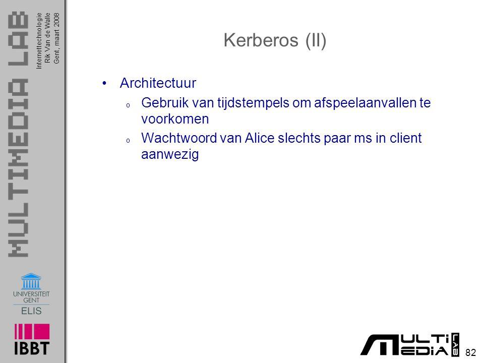 Internettechnologie 82 Rik Van de WalleGent, maart 2008 Kerberos (II) Architectuur o Gebruik van tijdstempels om afspeelaanvallen te voorkomen o Wachtwoord van Alice slechts paar ms in client aanwezig