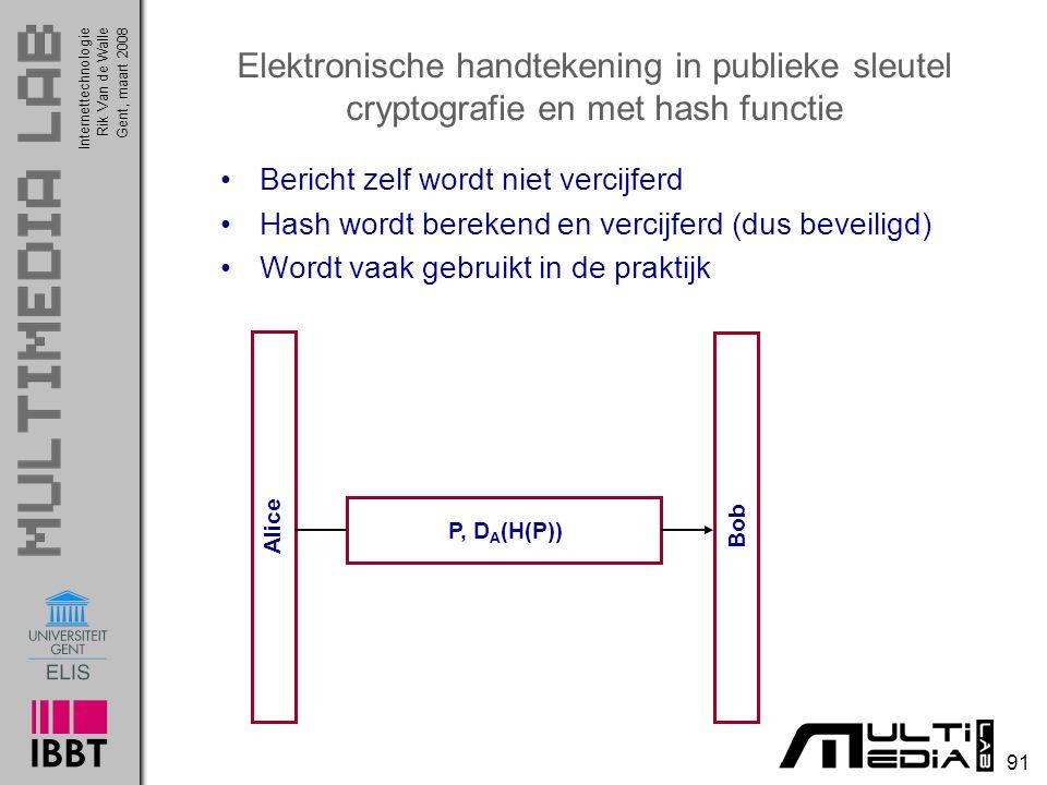 Internettechnologie 91 Rik Van de WalleGent, maart 2008 Elektronische handtekening in publieke sleutel cryptografie en met hash functie Bericht zelf wordt niet vercijferd Hash wordt berekend en vercijferd (dus beveiligd) Wordt vaak gebruikt in de praktijk Bob Alice P, D A (H(P))