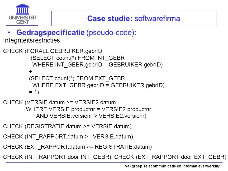 Vakgroep Telecommunicatie en Informatieverwerking Case studie: softwarefirma Gedragspecificatie (pseudo-code): Integriteitsrestricties: CHECK (FORALL