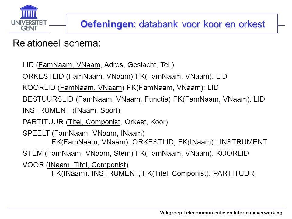 Vakgroep Telecommunicatie en Informatieverwerking Relationeel schema: Oefeningen: databank voor koor en orkest LID (FamNaam, VNaam, Adres, Geslacht, T