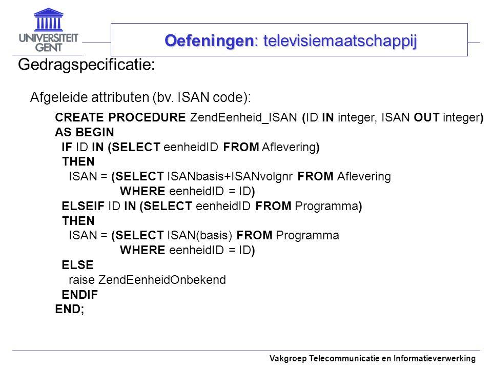 Vakgroep Telecommunicatie en Informatieverwerking Gedragspecificatie: Oefeningen: televisiemaatschappij Afgeleide attributen (bv. ISAN code): CREATE P