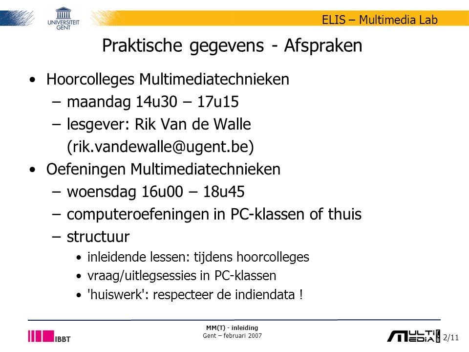 3/11 ELIS – Multimedia Lab MM(T) - inleiding Gent – februari 2007 Praktische gegevens - Afspraken Hoorcolleges Multimedia –lesweken 1-6: maandag 14u30 – 17u15 –lesweken 7-12: vrijdag 13u00 – 15u45 –lesgever: Rik Van de Walle (rik.vandewalle@ugent.be) Oefeningen Multimedia –dinsdag 08u30 – 11u15 –computeroefeningen in PC-klassen of thuis –structuur: idem Multimediatechnieken