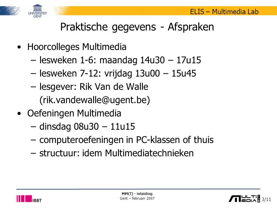4/11 ELIS – Multimedia Lab MM(T) - inleiding Gent – februari 2007 Praktische gegevens - Afspraken Oefeningen Multimediatechnieken –verantwoordelijke: Jan De Cock (jan.decock@ugent.be) –medebegeleiders Davy Van Deursen Barbara Van De Keer Stefaan Moens –web: berio.elis.ugent.be/mmt