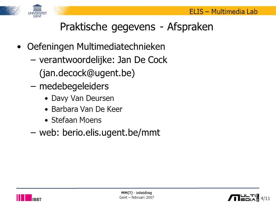 4/11 ELIS – Multimedia Lab MM(T) - inleiding Gent – februari 2007 Praktische gegevens - Afspraken Oefeningen Multimediatechnieken –verantwoordelijke: