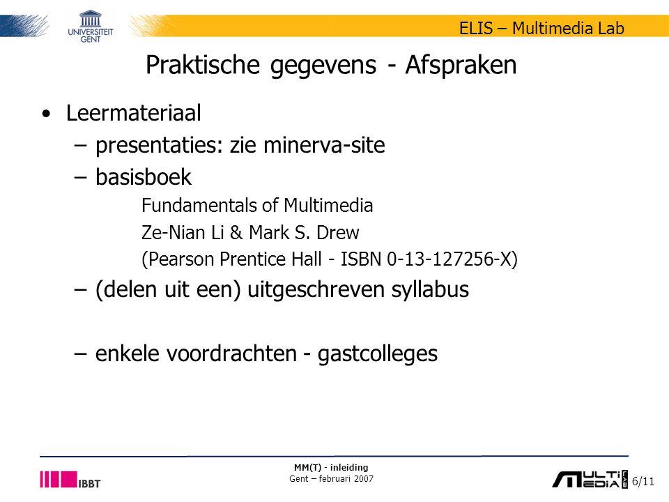 7/11 ELIS – Multimedia Lab MM(T) - inleiding Gent – februari 2007 Praktische gegevens - Afspraken Evaluatie – quotering –combinatie niet-periodegebonden evaluatie ( oefeningen : 1/2) periodegebonden evaluatie ( examen : 1/2) –niet geslaagd indien score NPGE of score PGE < 7/20 Tweede examenperiode –geen nieuwe oefeningen –verrekening NPGE evaluatie score blijft behouden indien in het voordeel van de student in het andere geval: 100% gewicht PGE