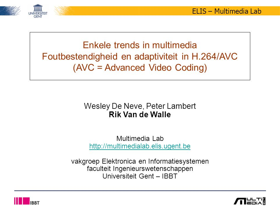 ELIS – Multimedia Lab Enkele trends in multimedia Foutbestendigheid en adaptiviteit in H.264/AVC (AVC = Advanced Video Coding) Wesley De Neve, Peter Lambert Rik Van de Walle Multimedia Lab http://multimedialab.elis.ugent.be vakgroep Elektronica en Informatiesystemen faculteit Ingenieurswetenschappen Universiteit Gent – IBBT