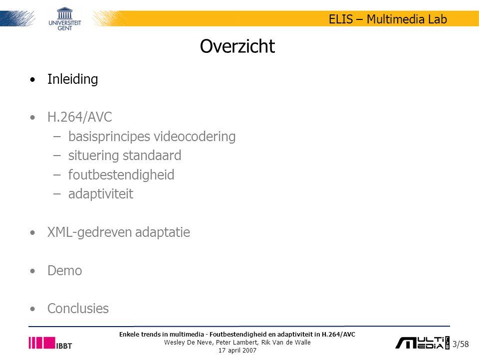 14/58 ELIS – Multimedia Lab Enkele trends in multimedia - Foutbestendigheid en adaptiviteit in H.264/AVC Wesley De Neve, Peter Lambert, Rik Van de Walle 17 april 2007 Situering H.264/AVC-standaard H.264/AVC – Advanced Video Coding (MPEG-4 Part 10) –internationale standaard voor digitale videocodering 1998: H.26L-project van VCEG (ITU-T) 2001: samenwerking tussen MPEG en VCEG (onstaan JVT) 2003: gestandaardiseerd door ISO/IEC en ITU-T –doelstellingen verbeteren van de compressie-efficiëntie –tot tweemaal beter doen dan vorige standaarden –relatief t.o.v.