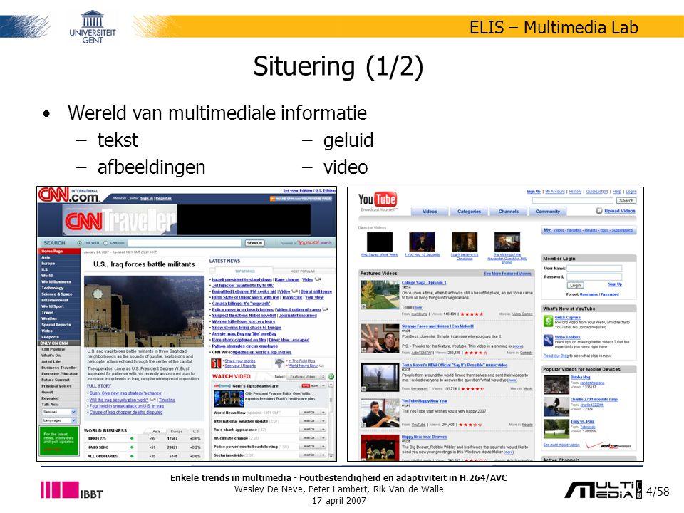 5/58 ELIS – Multimedia Lab Enkele trends in multimedia - Foutbestendigheid en adaptiviteit in H.264/AVC Wesley De Neve, Peter Lambert, Rik Van de Walle 17 april 2007 Situering (2/2) Raadplegen multimediale informatie –via verschillende types toestellen PC PDA digitale TV mobiele telefoon –via verschillende types netwerken bedraad (xDSL, kabel,...) draadloos (WiFi, UMTS,...)