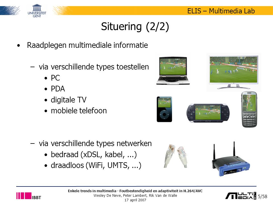 5/58 ELIS – Multimedia Lab Enkele trends in multimedia - Foutbestendigheid en adaptiviteit in H.264/AVC Wesley De Neve, Peter Lambert, Rik Van de Walle 17 april 2007 Situering (2/2) Raadplegen multimediale informatie –via verschillende types toestellen PC PDA digitale TV mobiele telefoon –via verschillende types netwerken bedraad (xDSL, kabel,...) draadloos (WiFi, UMTS,...)