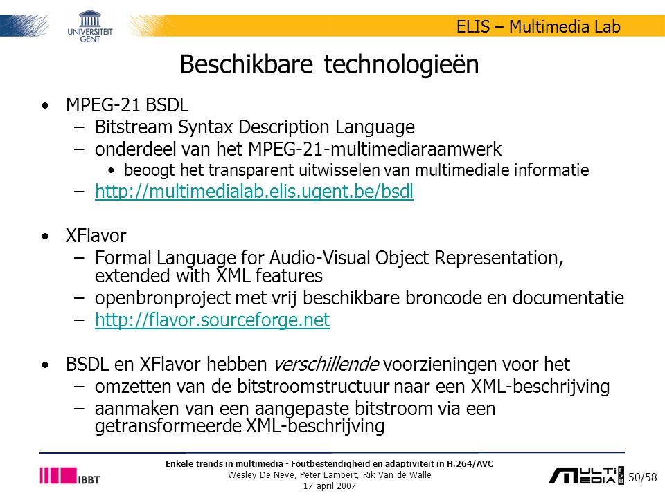 50/58 ELIS – Multimedia Lab Enkele trends in multimedia - Foutbestendigheid en adaptiviteit in H.264/AVC Wesley De Neve, Peter Lambert, Rik Van de Walle 17 april 2007 Beschikbare technologieën MPEG-21 BSDL –Bitstream Syntax Description Language –onderdeel van het MPEG-21-multimediaraamwerk beoogt het transparent uitwisselen van multimediale informatie –http://multimedialab.elis.ugent.be/bsdlhttp://multimedialab.elis.ugent.be/bsdl XFlavor –Formal Language for Audio-Visual Object Representation, extended with XML features –openbronproject met vrij beschikbare broncode en documentatie –http://flavor.sourceforge.nethttp://flavor.sourceforge.net BSDL en XFlavor hebben verschillende voorzieningen voor het –omzetten van de bitstroomstructuur naar een XML-beschrijving –aanmaken van een aangepaste bitstroom via een getransformeerde XML-beschrijving