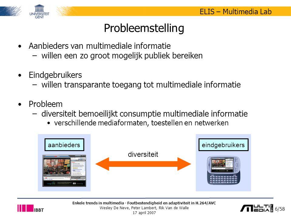 17/58 ELIS – Multimedia Lab Enkele trends in multimedia - Foutbestendigheid en adaptiviteit in H.264/AVC Wesley De Neve, Peter Lambert, Rik Van de Walle 17 april 2007 Compressie-efficiëntie Vergelijking van H.264/AVC met andere recente video codecs –XviD 0.9.1 ontstaan als open source project –broncode is gratis gebaseerd op MPEG-4 Visual –MC-EZBC Motion-Compensated Embedded Zero-tree Block Coding geen commerciële codec gebaseerd op wavelets volledig schaalbaar een bitstroom kan heel eenvoudig aangepast worden zodat de resolutie, beeldsnelheid of kwaliteit vermindert
