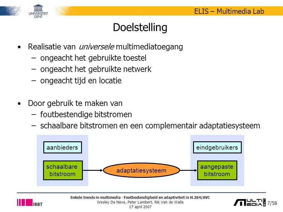 48/58 ELIS – Multimedia Lab Enkele trends in multimedia - Foutbestendigheid en adaptiviteit in H.264/AVC Wesley De Neve, Peter Lambert, Rik Van de Walle 17 april 2007 Motivatie XML-gedreven adaptatie (2/3) Beschrijvingen verschuiven de complexiteit van het adaptatieproces van het gecomprimeerd domein naar het XML domein –hergebruik software voor verwerking XML-documenten –integratie met andere metadatastandaarden (bv.