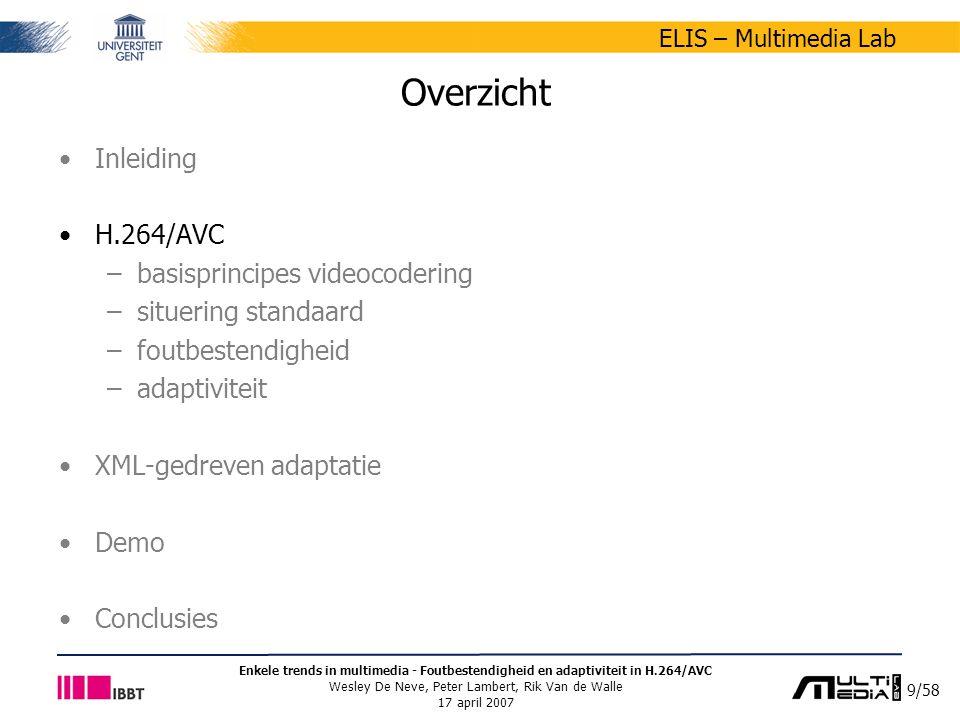 50/58 ELIS – Multimedia Lab Enkele trends in multimedia - Foutbestendigheid en adaptiviteit in H.264/AVC Wesley De Neve, Peter Lambert, Rik Van de Walle 17 april 2007 Beschikbare technologieën MPEG-21 BSDL –Bitstream Syntax Description Language –onderdeel van het MPEG-21-multimediaraamwerk beoogt het transparent uitwisselen van multimediale informatie –http://multimedialab.elis.ugent.be/bsdlhttp://multimedialab.elis.ugent.be/bsdl XFlavor –Formal Language for Audio-Visual Object Representation, extended with XML features –openbronproject met vrij beschikbare broncode en documentatie –http://flavor.sourceforge.nethttp://flavor.sourceforge.net BSDL en XFlavor hebben verschillende voorzieningen voor het –omzetten van de bitstroomstructuur naar een XML-beschrijving –aanmaken van een aangepaste bitstroom via een getransformeerde XML-beschrijving