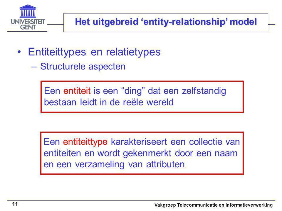 Vakgroep Telecommunicatie en Informatieverwerking 11 Het uitgebreid 'entity-relationship' model Entiteittypes en relatietypes –Structurele aspecten Ee