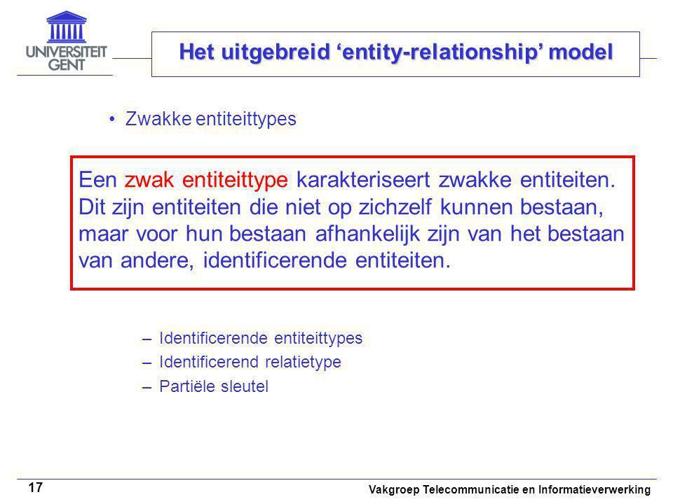 Vakgroep Telecommunicatie en Informatieverwerking 17 Het uitgebreid 'entity-relationship' model Zwakke entiteittypes –Identificerende entiteittypes –I