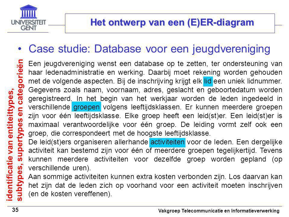 Vakgroep Telecommunicatie en Informatieverwerking 35 Het ontwerp van een (E)ER-diagram Case studie: Database voor een jeugdvereniging Een jeugdverenig